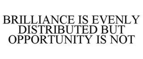BRILLIANCE IS EVENLY DISTRIBUTED BUT OPPORTUNITY IS NOT