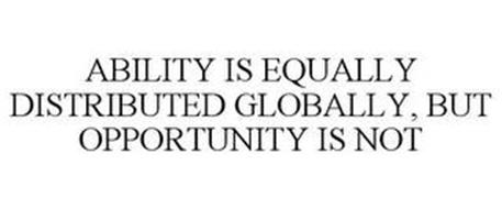 ABILITY IS EQUALLY DISTRIBUTED GLOBALLY, BUT OPPORTUNITY IS NOT