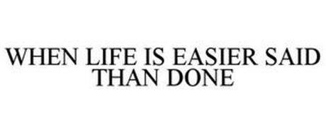 WHEN LIFE IS EASIER SAID THAN DONE
