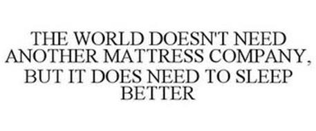 THE WORLD DOESN'T NEED ANOTHER MATTRESS COMPANY, BUT IT DOES NEED TO SLEEP BETTER