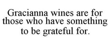 GRACIANNA WINES ARE FOR THOSE WHO HAVE SOMETHING TO BE GRATEFUL FOR.