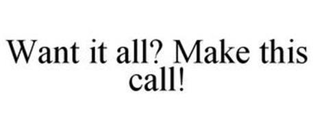 WANT IT ALL? MAKE THIS CALL!