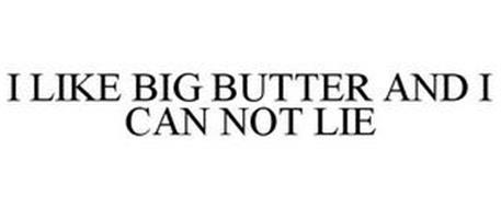 I LIKE BIG BUTTER AND I CAN NOT LIE
