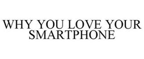 WHY YOU LOVE YOUR SMARTPHONE
