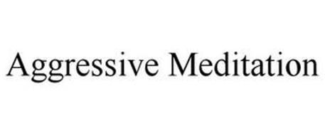 AGGRESSIVE MEDITATION