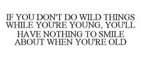 IF YOU DON'T DO WILD THINGS WHILE YOU'RE YOUNG, YOU'LL HAVE NOTHING TO SMILE ABOUT WHEN YOU'RE OLD