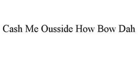 CASH ME OUSSIDE HOW BOW DAH