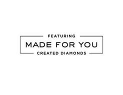 FEATURING MADE FOR YOU CREATED DIAMONDS