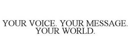 YOUR VOICE. YOUR MESSAGE. YOUR WORLD.