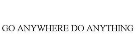 GO ANYWHERE DO ANYTHING