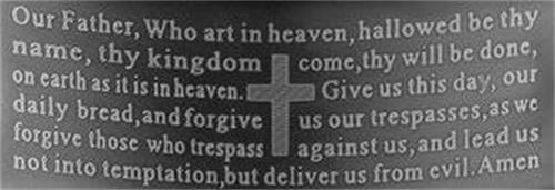 OUR FATHER, WHO ART IN HEAVEN, HALLOWED BE THY NAME, THY KINGDOM COME, THY WILL BE DONE, ON EARTH AS IT IS IN HEAVEN. GIVE US THIS DAY, OUR DAILY BREAD, AND FORGIVE US OUR TRESPASSES, AS WE FORGIVE THOSE WHO TRESPASS AGAINST US, AND LEAD US NOT INTO TEMPTATION, BUT DELIVER US FROM EVIL. AMEN