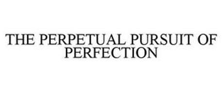 THE PERPETUAL PURSUIT OF PERFECTION