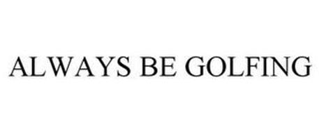 ALWAYS BE GOLFING