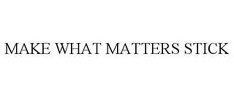 MAKE WHAT MATTERS STICK