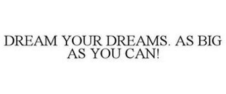 DREAM YOUR DREAMS. AS BIG AS YOU CAN!