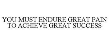 YOU MUST ENDURE GREAT PAIN TO ACHIEVE GREAT SUCCESS