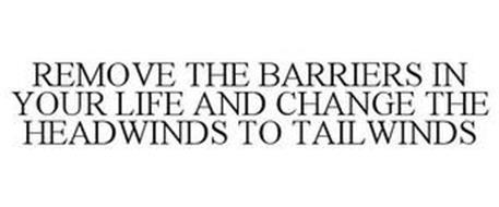 REMOVE THE BARRIERS IN YOUR LIFE AND CHANGE THE HEADWINDS TO TAILWINDS