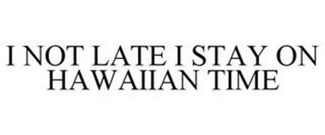 I NOT LATE I STAY ON HAWAIIAN TIME