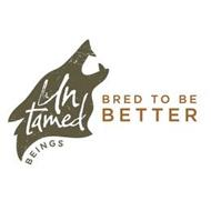 UNTAMED BEINGS BRED TO BE BETTER