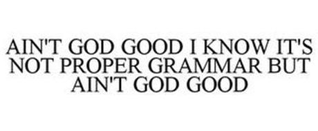 AIN'T GOD GOOD I KNOW IT'S NOT PROPER GRAMMAR BUT AIN'T GOD GOOD