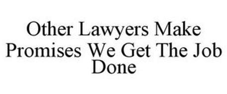 OTHER LAWYERS MAKE PROMISES WE GET THE JOB DONE