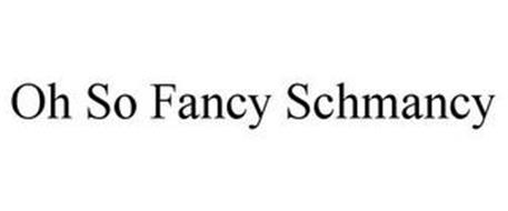 OH SO FANCY SCHMANCY
