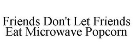 FRIENDS DON'T LET FRIENDS EAT MICROWAVE POPCORN