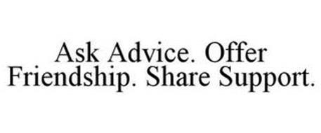 ASK ADVICE. OFFER FRIENDSHIP. SHARE SUPPORT.
