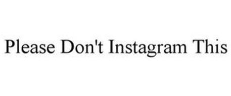 PLEASE DON'T INSTAGRAM THIS