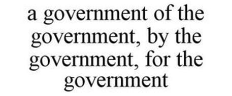 A GOVERNMENT OF THE GOVERNMENT, BY THE GOVERNMENT, FOR THE GOVERNMENT