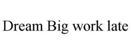 DREAM BIG WORK LATE
