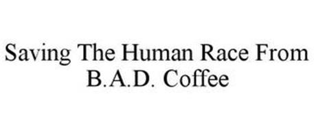 SAVING THE HUMAN RACE FROM B.A.D. COFFEE