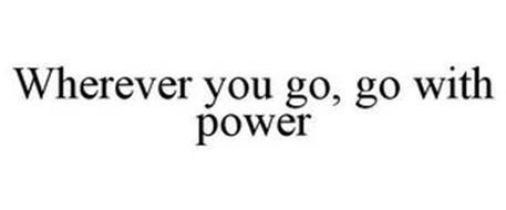 WHEREVER YOU GO, GO WITH POWER