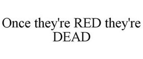 ONCE THEY'RE RED THEY'RE DEAD
