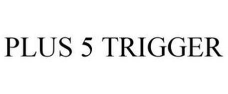 PLUS 5 TRIGGER