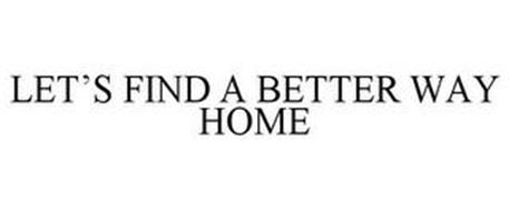 LET'S FIND A BETTER WAY HOME