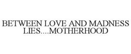 BETWEEN LOVE AND MADNESS LIES....MOTHERHOOD