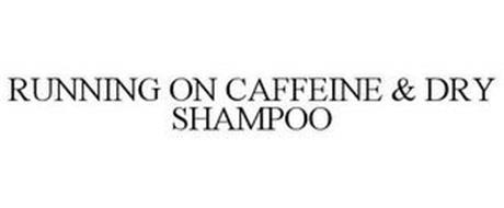 RUNNING ON CAFFEINE & DRY SHAMPOO