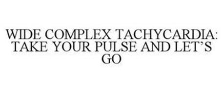 WIDE COMPLEX TACHYCARDIA: TAKE YOUR PULSE AND LET'S GO