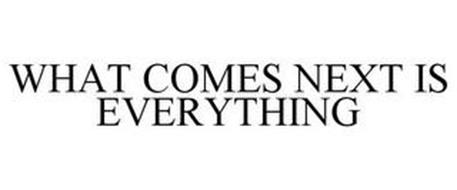 WHAT COMES NEXT IS EVERYTHING