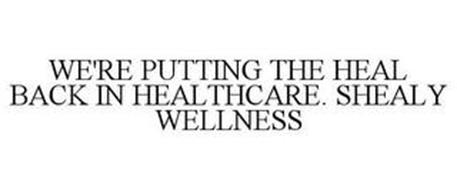 WE'RE PUTTING THE HEAL BACK IN HEALTHCARE. SHEALY WELLNESS