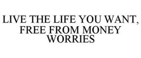 LIVE THE LIFE YOU WANT, FREE FROM MONEY WORRIES