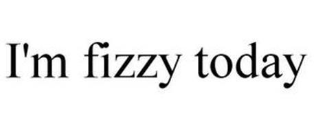 I'M FIZZY TODAY