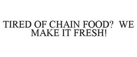TIRED OF CHAIN FOOD?... WE MAKE IT FRESH!