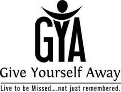 GYA GIVE YOURSELF AWAY LIVE TO BE MISSED.... NOT JUST REMEMBERED.