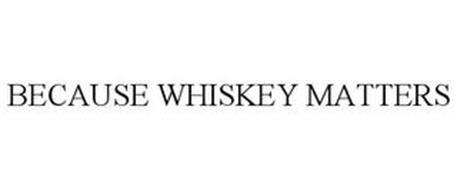 BECAUSE WHISKEY MATTERS