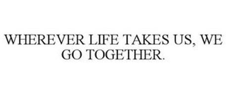 WHEREVER LIFE TAKES US, WE GO TOGETHER.