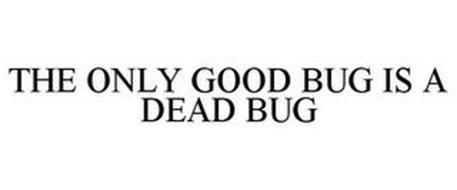 THE ONLY GOOD BUG IS A DEAD BUG