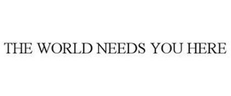 THE WORLD NEEDS YOU HERE