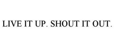 LIVE IT UP. SHOUT IT OUT.